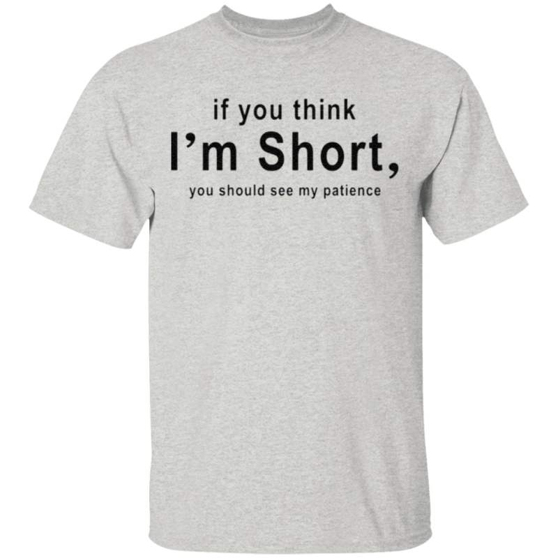 If You Think I'm Short You Should See My Patience T Shirt