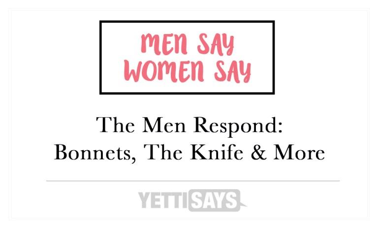 The Men Respond: Bonnets, The Knife, & More