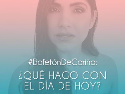 #BofetónDeCariño: ¿Qué hago con el día de hoy?