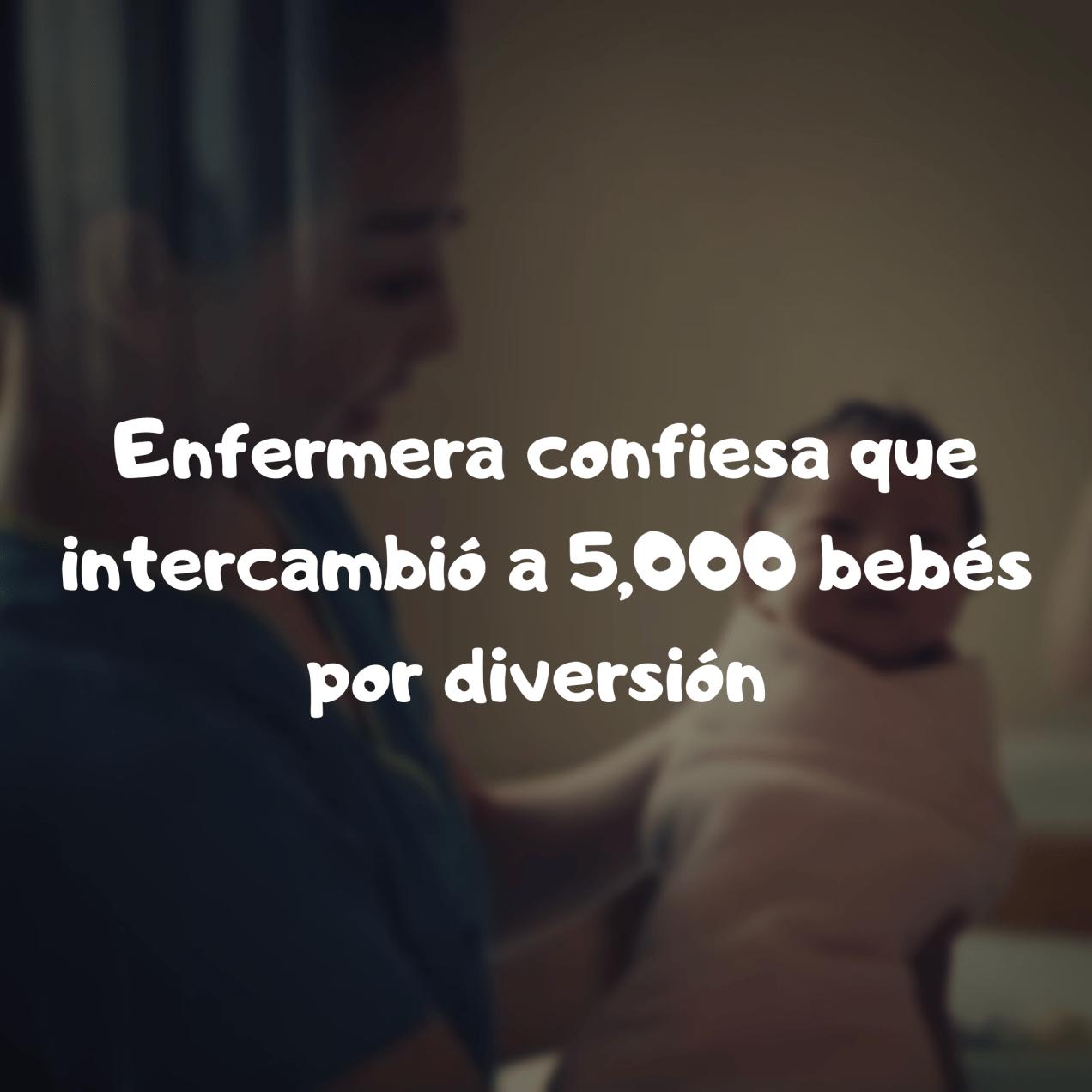 Enfermera que intercambió 5,000 bebés por diversión