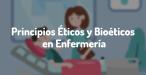 PRINCIPIOS ÉTICOS Y BIOÉTICOS EN LA ATENCIÓN DE ENFERMERÍA