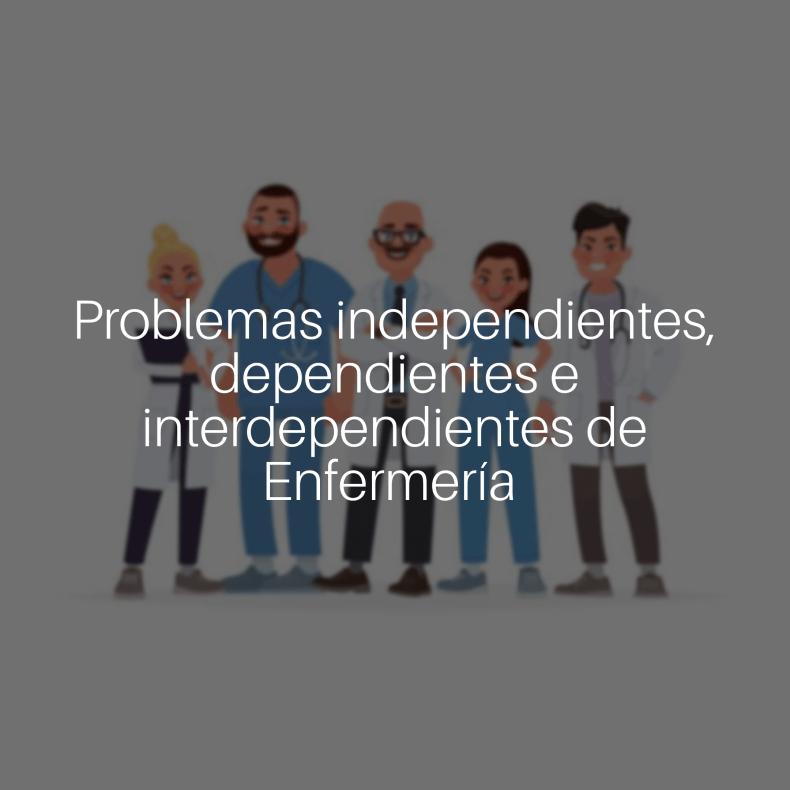 Problemas Independientes, dependientes e interdependientes de enfermería.