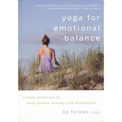 Yoga for Emotional Balance: Simple Practices to Help Relieve Anxiety and Depression – Bo Forbes