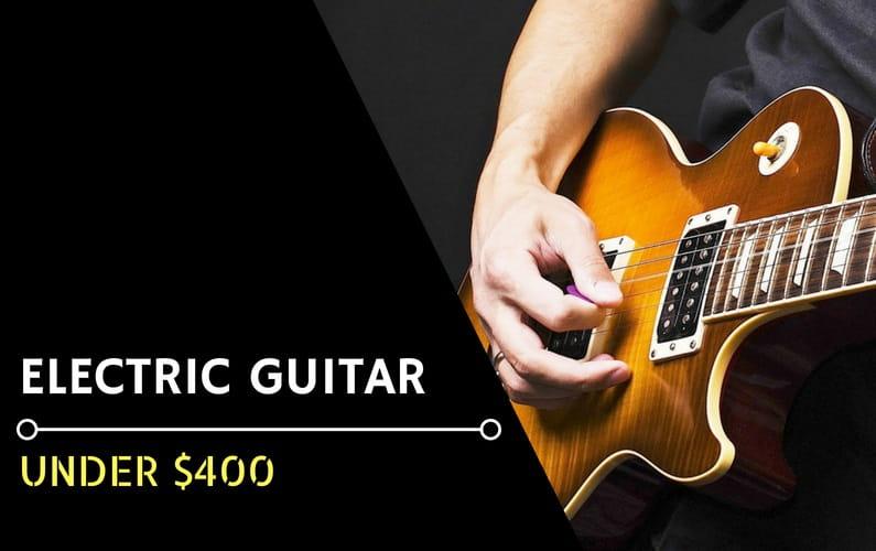 Best Electric Guitar Under $400