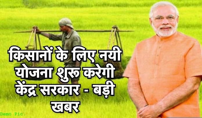 किसानों के लिए नयी योजना शुरू करेगी केंद्र सरकार - बड़ी खबर