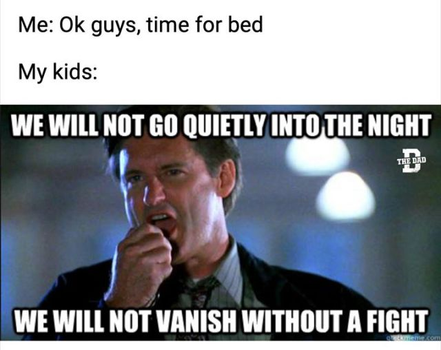 Thirdly we have this Dad Meme focusing on the humour behind fighting your kids into Bed.We will not go quietly into the night.We will not vanish without a fight.Using the above text and image from the classic blockbuster movie Independence Day.