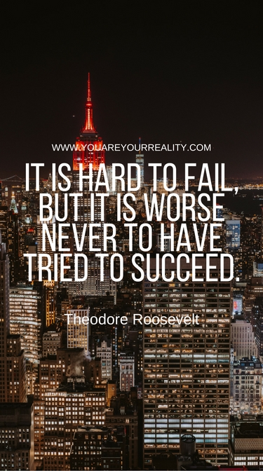 """It is hard to fail, but it is worse never to have tried to succeed"" - Theodore Roosevelt"