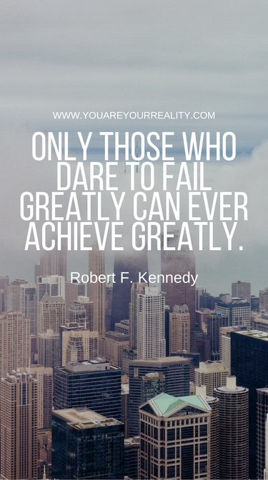 """Only those who dare to fail greatly can ever achieve greatly."" Robert F Kennedy"