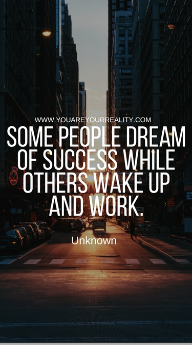 """Some people dream of success while others wake up and work."" - Unknown"