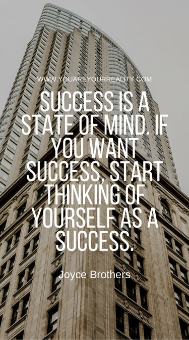 """Success is a state of mind. If you want success, start thinking of yourself as a success."" - Joyce Brothers"