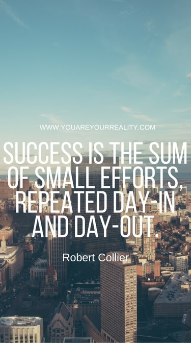 """Success is the sum of small efforts. Repeated day-in and day-out"" - Robert Collier"