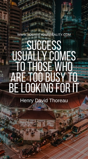 """Success usually comes to those who are too busy looking for it"" - Henry David Thoreau"