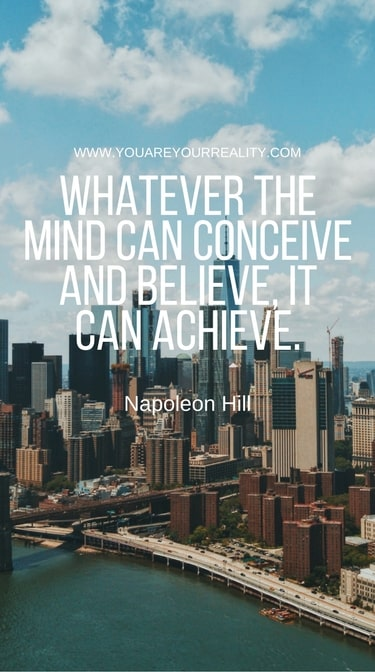 """Whatever the mind can conceive and believe it can achieve."" -  Napoleon Hill"