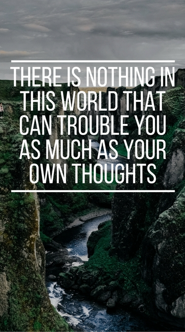 """There is nothing in the world that can trouble you as much as your own thoughts"""
