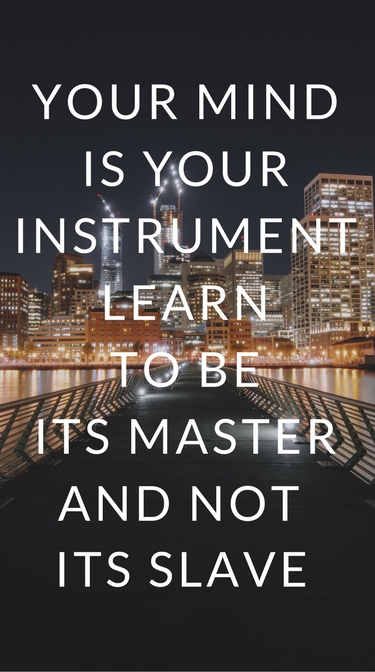 """Your mind is your instrument. Learn to be its master and not its slave"""