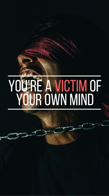 """You're a victim of your own mind"""