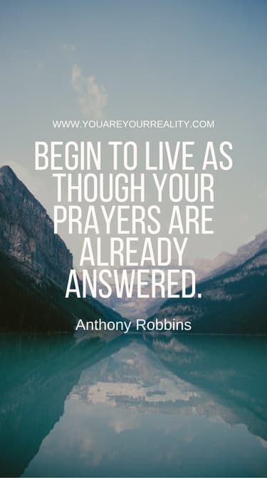 """""""Begin to live as though your prayers are already answered."""""""