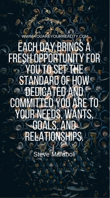 """""""Each day brings a fresh opportunity for you to set the standard of how dedicated and committed you are to your needs, wants, goals and relationships."""" - Steve Maraboli"""