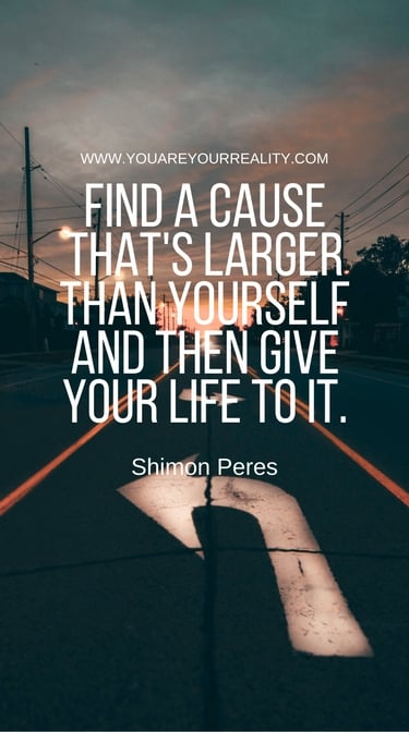 """""""Find a cause that's larger than yourself and then give your life to it."""" - Shimon Peres"""