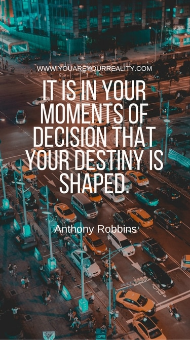 """""""It is in your moments of decision that your destiny is shaped."""""""