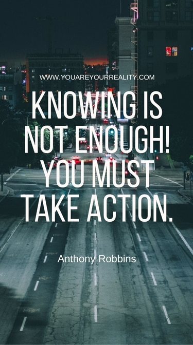 """""""Knowing is not enough! You must take action."""""""