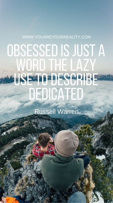 """""""Obsessed is just a word the lazy use to describe the dedicated."""" - Russel Warren"""