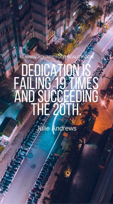 """""""Dedication is failing 19 times and succeeding the 20th."""" - Julie Andrews"""