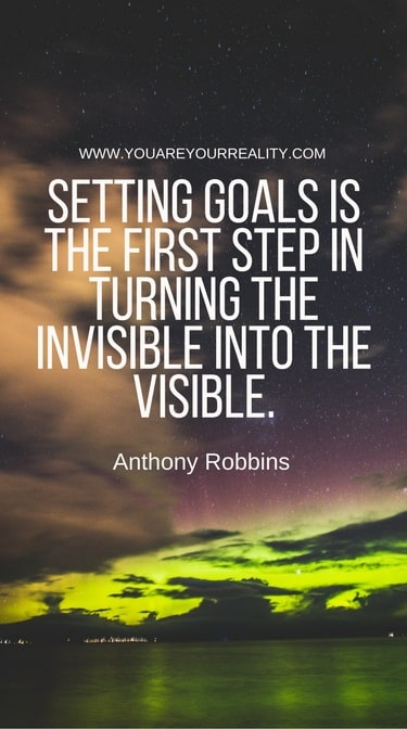 """""""Setting goals is the first step in turning the invisible into the visible."""""""