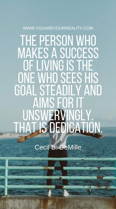 """""""The person who makes a success of living is the one who sees his goal steadily and aims for it unswervingly. That is dedication."""" - Cecil B DeMille"""