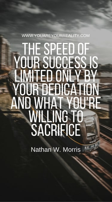 """""""The speed of your success is limited only by your dedication and what you're willing to sacrifice."""" - Nathan W. Morris"""