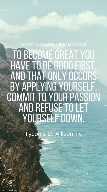 """""""To become great you have to be good first. And that only occurs by applying yourself. Commit to your passion and refuse to let yourself down."""" - TyconisD. Allison Ty"""