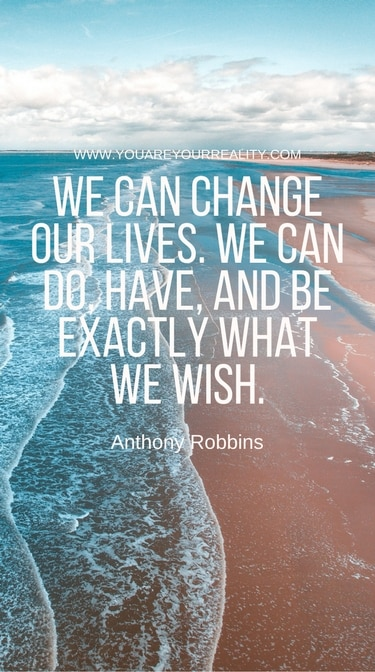 """""""We can change our lives. We can do have, and be exactly what we wish."""""""