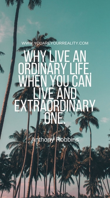 """""""Why live an ordinary life, when you can live and extraordinary one."""""""