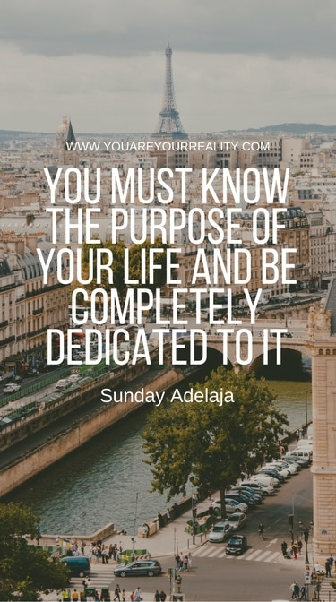 """""""You must know the purpose of your life and be completely dedicated to it."""" - Sunday Adelaja"""