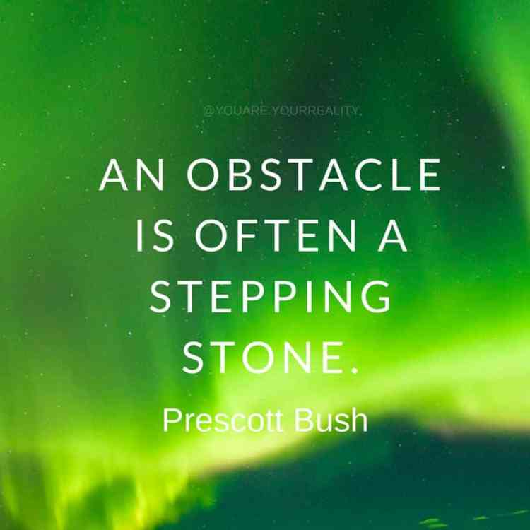 """An obstacle is often a stepping stone."" - Prescott Bush"