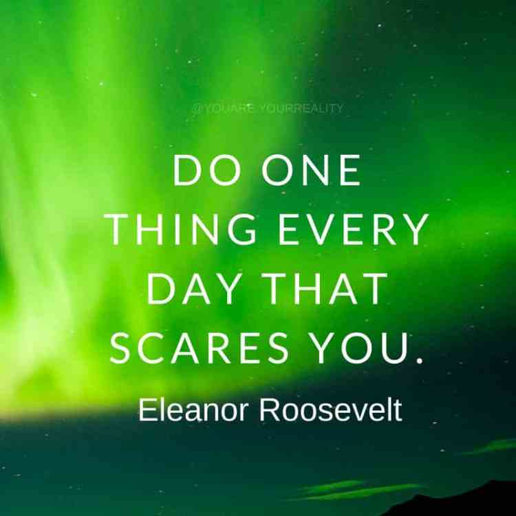"""Do one thing every day that scares you"" - Eleanor Roosevelt"
