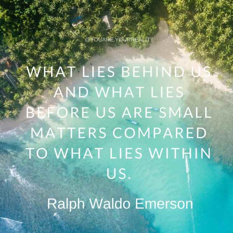 """What lies behind us and what lies before us are small matters compared to what lies within us."" - Ralph Waldo Emerson"