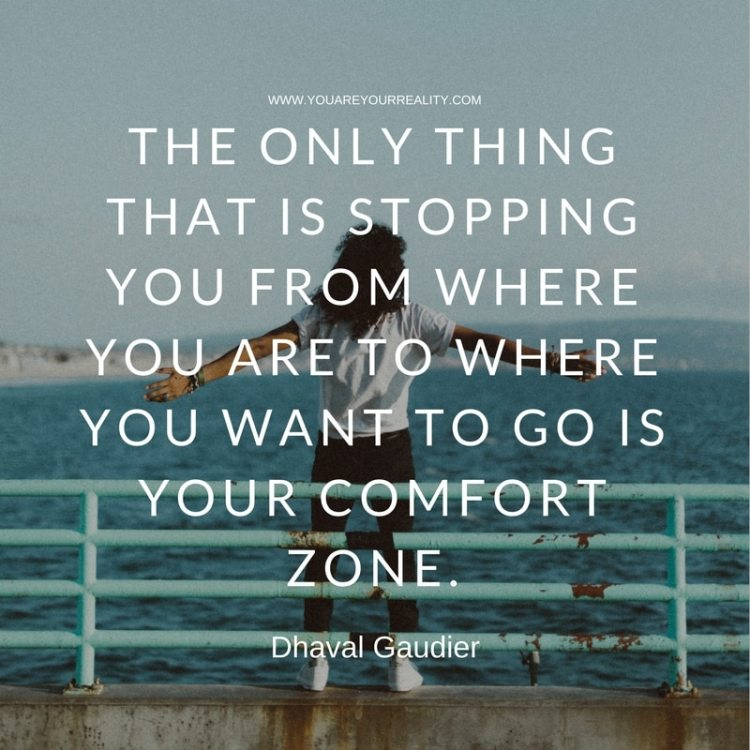 """The only thing that is stopping you from where you are to where you want to go is your comfort zone."" - Dhaval Gaudier"