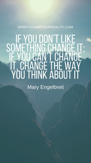 """""""If you don't like something change it; If you can't change it, change the way you think about it."""" Mary Engelbreit"""
