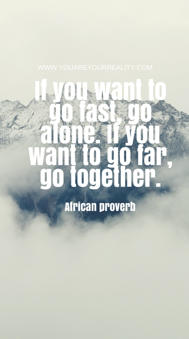 """""""If you want to go fast, go alone. If you want to go far, go together."""" - African Proverb"""