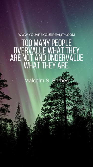 """""""Too many people overvalue what they are not and undervalue what they are."""" - Malcolm S. Forbes"""