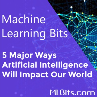 5 Major Ways Artificial Intelligence Will Impact Our World