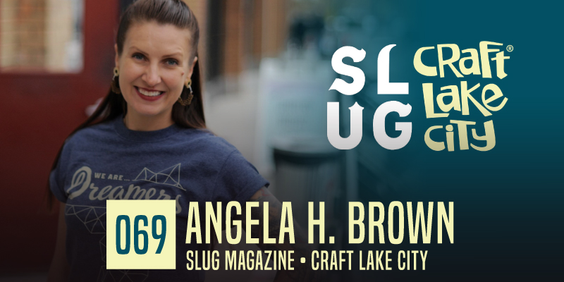 "PODCAST 069: ""Crafty SLUG Angela H. Brown"""