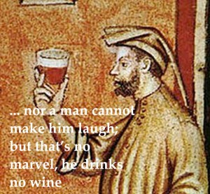 nor a man cannot make him laugh, but that's no wonder he drinks no wine