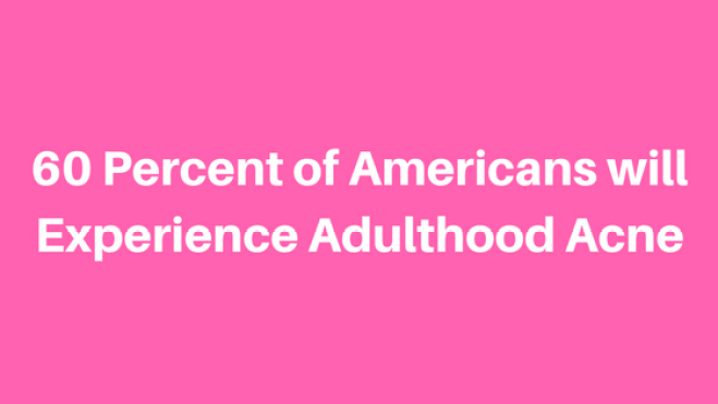 60 Percent of Americans will Experience Adulthood Acne