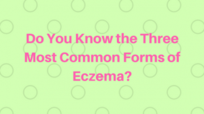 Do You Know the Three Most Common Forms of Eczema?