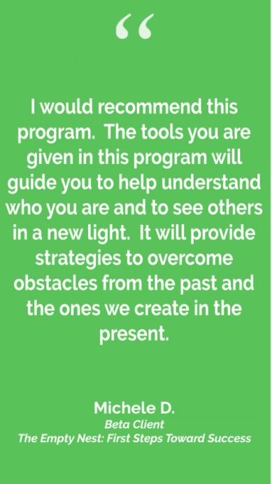 "Testimonial for The Empty Nest: First Steps Toward Success Program, ""I would recommend this program. The tools given in this program will guide you to help understand who you are and to see others in a new light..."""