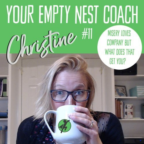 Your Empty Nest Coach Podcast, Episode 11: Misery Loves Company, But What Does That Get You?