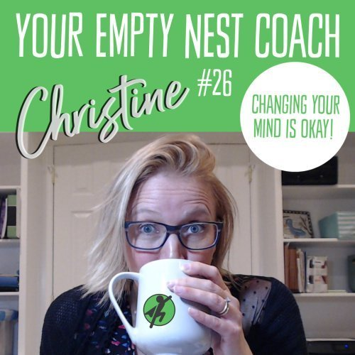 Your Empty Nest Coach Podcast, Episode 26: Changing your mind is OKAY!