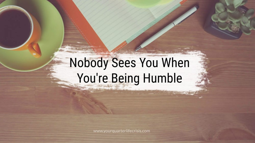 Nobody Sees You When You're Being Humble